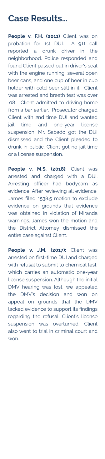Case Results…  People v. F.H. (2011) Client was on probation for 1st DUI.  A 911 call reported a drunk driver in the neighborhood. Police responded and found Client passed out in driver's seat with the engine running, several open beer cans, and one cup of beer in cup holder with cold beer still in it.  Client was arrested and breath test was over .08.  Client admitted to driving home from a bar earlier.  Prosecutor charged Client with 2nd time DUI and wanted jail time and one-year license suspension. Mr. Sabado got the DUI dismissed and the Client pleaded to drunk in public. Client got no jail time or a license suspension.  People v. M.S. (2018): Client was arrested and charged with a DUI. Arresting officer had bodycam as evidence. After reviewing all evidence, James filed 1538.5 motion to exclude evidence on grounds that evidence was obtained in violation of Miranda warnings. James won the motion and the District Attorney dismissed the entire case against Client.  People v. J.M. (2017): Client was arrested on first-time DUI and charged with refusal to submit to chemical test, which carries an automatic one-year license suspension. Although the initial DMV hearing was lost, we appealed the DMV's decision and won on appeal on grounds that the DMV lacked evidence to support its findings regarding the refusal. Client's license suspension was overturned. Client also went to trial in criminal court and won.